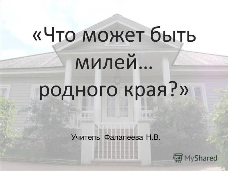 «Что может быть милей… родного края?» Учитель Фалалеева Н.В.