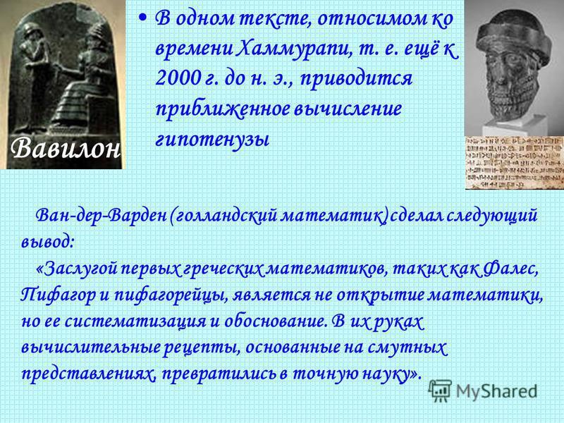 В одном тексте, относимом ко времени Хаммурапи, т. е. ещё к 2000 г. до н. э., приводится приближенное вычисление гипотенузы Вавилон Ван-дер-Варден (голландский математик) сделал следующий вывод: «Заслугой первых греческих математиков, таких как Фале