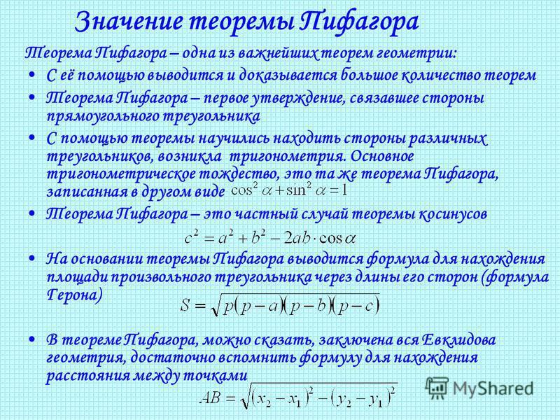 Значение теоремы Пифагора Теорема Пифагора – одна из важнейших теорем геометрии: С её помощью выводится и доказывается большое количество теорем Теорема Пифагора – первое утверждение, связавшее стороны прямоугольного треугольника С помощью теоремы на