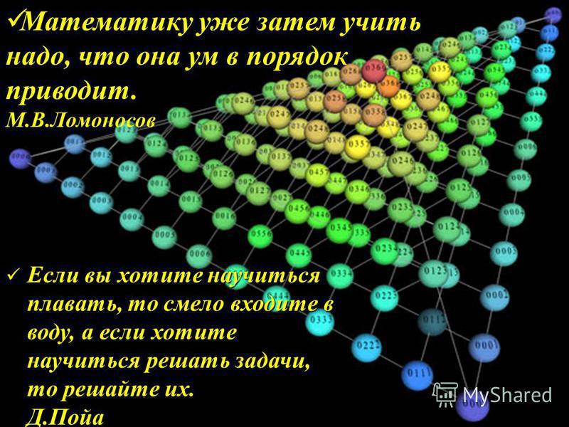 Математику уже затем учить надо, что она ум в порядок приводит. М.В.Ломоносов Если вы хотите научиться плавать, то смело входите в воду, а если хотите научиться решать задачи, то решайте их. Д.Пойа Если вы хотите научиться плавать, то смело входите в