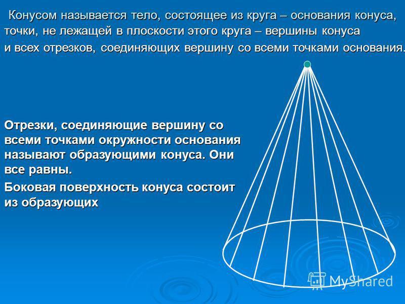 Конусом называется тело, состоящее из круга – основания конуса, точки, не лежащей в плоскости этого круга – вершины конуса и всех отрезков, соединяющих вершину со всеми точками основания. Отрезки, соединяющие вершину со всеми точками окружности основ