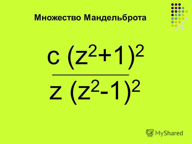 Множество Мандельброта c (z 2 +1) 2 z (z 2 -1) 2