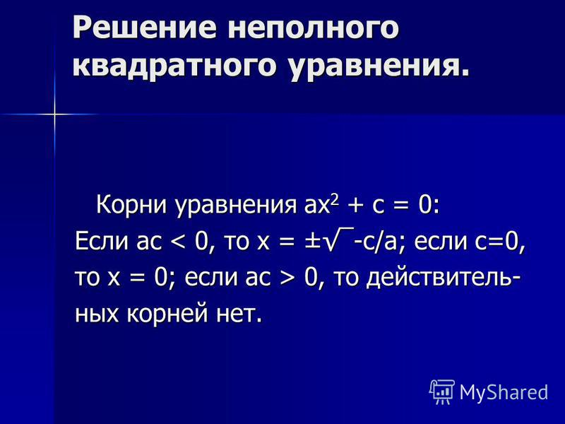 Решение неполного квадратного уравнения. Корни уравнения ax 2 + c = 0: Если ас < 0, то х = ±-с/а; если с=0, то х = 0; если ас > 0, то действительных корней нет.