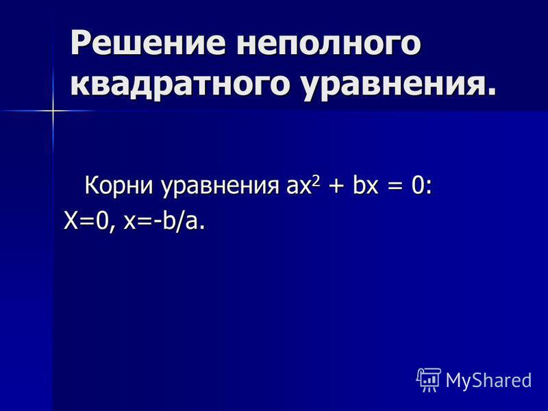 Решение неполного квадратного уравнения. Корни уравнения ах 2 + bx = 0: Х=0, х=-b/a.