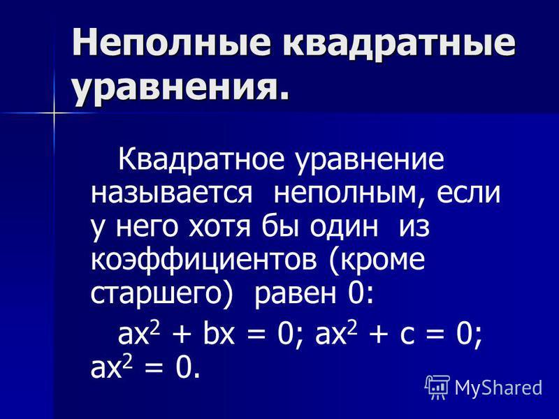 Неполные квадратные уравнения. Квадратное уравнение называется неполным, если у него хотя бы один из коэффициентов (кроме старшего) равен 0: ax 2 + bx = 0; ax 2 + c = 0; ax 2 = 0.