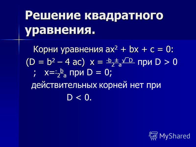 Решение квадратного уравнения. Корни уравнения ax + bx + c = 0: Корни уравнения ax 2 + bx + c = 0: (D = b – 4 ac) x = (D = b 2 – 4 ac) x = -b 2 ± a D при D > 0 ; x= - 2 b a при D = 0; действительных корней нет при D < 0.