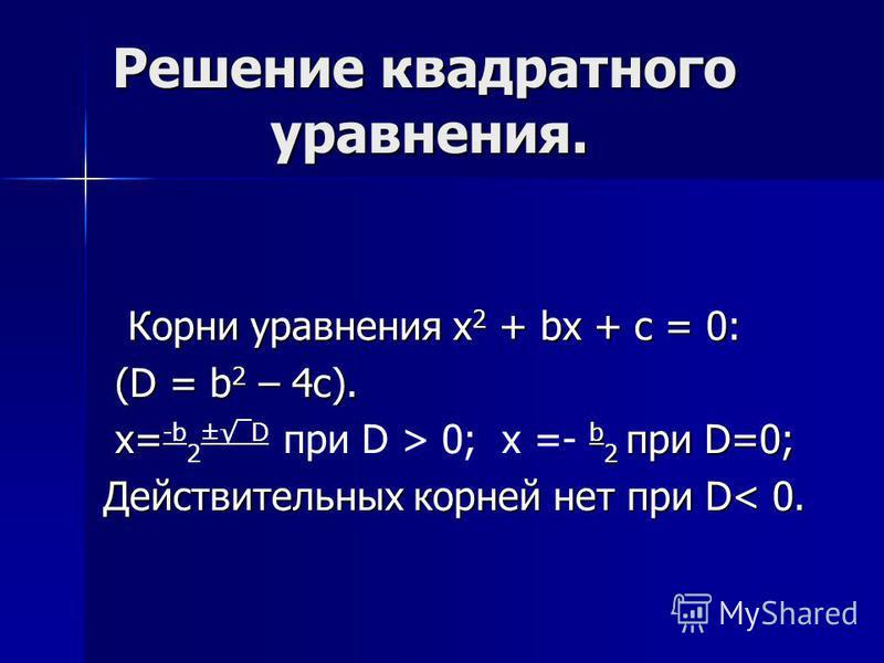 Решение квадратного уравнения. Корни уравнения x 2 + bx + c = 0: Корни уравнения x 2 + bx + c = 0: (D = b 2 – 4c). (D = b 2 – 4c). x= b 2 при D=0; x= -b 2 ±D при D > 0; x =- b 2 при D=0; Действительных корней нет при D< 0.