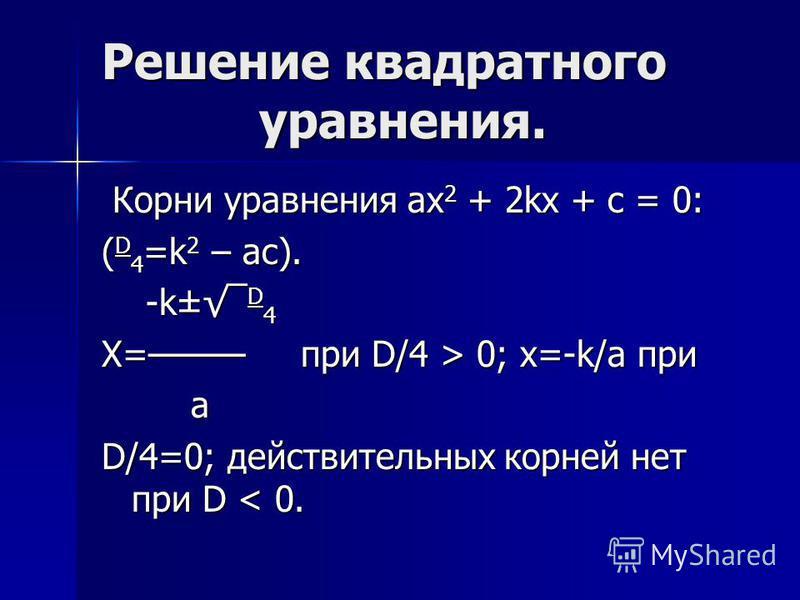Решение квадратного уравнения. Корни уравнения ax 2 + 2kx + c = 0: Корни уравнения ax 2 + 2kx + c = 0: ( D 4 =k 2 – ac). -k± D 4 -k± D 4 X= при D/4 > 0; x=-k/a при a D/4=0; действительных корней нет при D < 0.