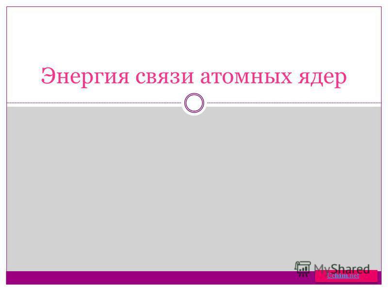 Энергия связи атомных ядер Uchim.netUchim.net Uchim.netUchim.net