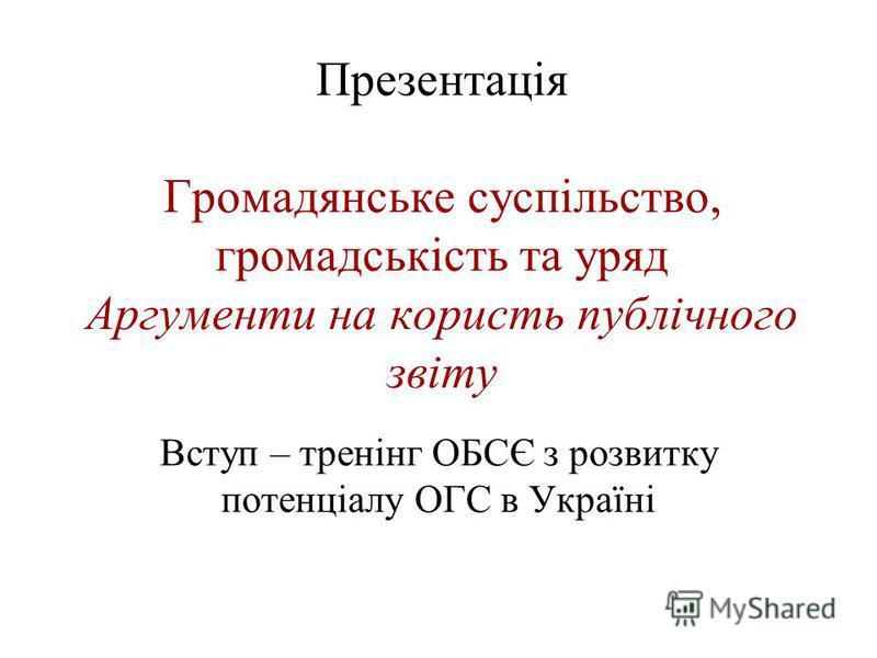 Презентація Громадянське суспільство, громадськість та уряд Аргументи на користь публічного звіту Вступ – тренінг ОБСЄ з розвитку потенціалу ОГС в Україні