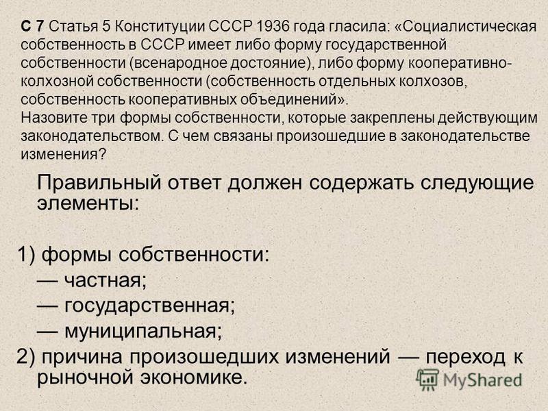 C 7 Статья 5 Конституции СССР 1936 года гласила: «Социалистическая собственность в СССР имеет либо форму государственной собственности (всенародное достояние), либо форму кооперативно- колхозной собственности (собственность отдельных колхозов, собств