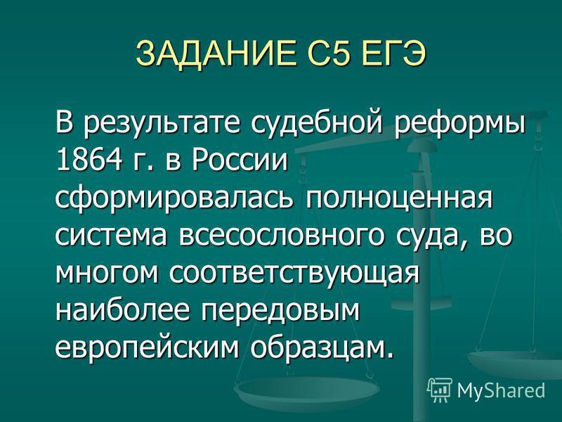 ЗАДАНИЕ С5 ЕГЭ В результате судебной реформы 1864 г. в России сформировалась полноценная система всесословного суда, во многом соответствующая наиболее передовым европейским образцам.