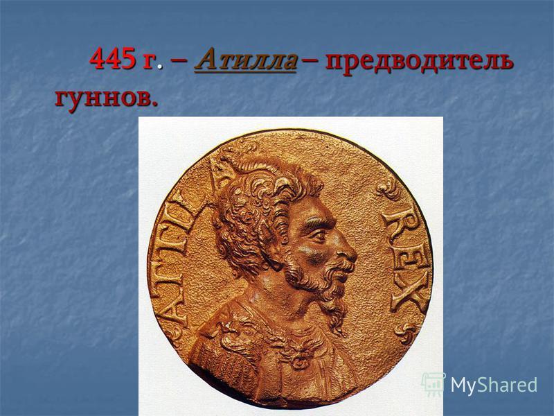 445 г. – Атилла – предводитель гуннов.