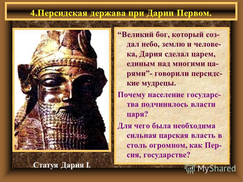 Великий бог, который создал небо, землю и человека, Дария сделал царем, единым над многими царями- говорили персидские мудрецы. Почему население государc- два подчинялось власти царя? Для чего была необходима сильная царская власть в столь огромном,