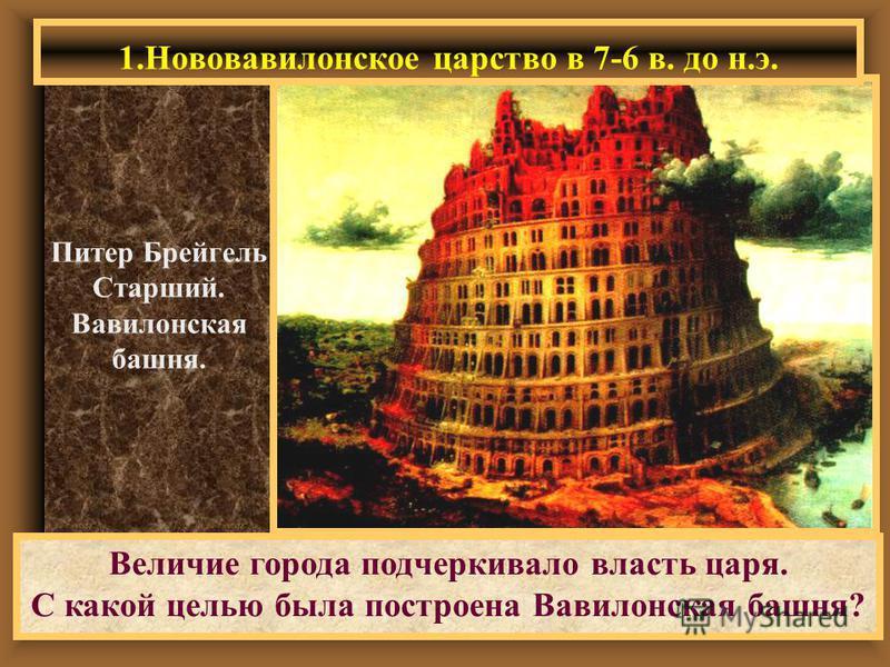 Величие города подчеркивало власть царя. С какой целью была построена Вавилонская башня? Питер Брейгель Старший. Вавилонская башня. 1. Нововавилонское царство в 7-6 в. до н.э.