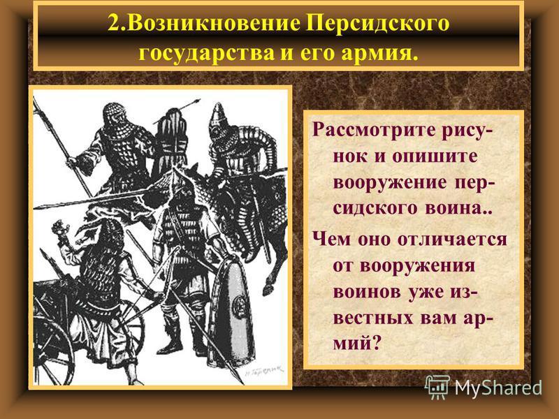 2. Возникновение Персидского государсдва и его армия. Рассмотрите рису- нок и опишите вооружение персидского воина.. Чем оно отличается от вооружения воинов уже известных вам армий?