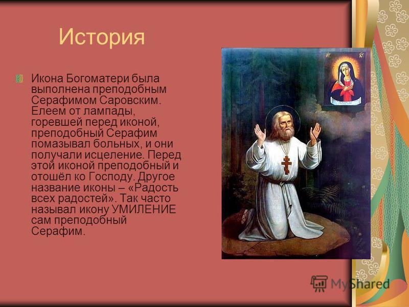 История Икона Богоматери была выполнена преподобным Серафимом Саровским. Елеем от лампады, горевшей перед иконой, преподобный Серафим помазывал больных, и они получали исцеление. Перед этой иконой преподобный и отошёл ко Господу. Другое название икон