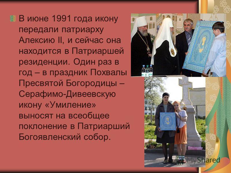 В июне 1991 года икону передали патриарху Алексию II, и сейчас она находится в Патриаршей резиденции. Один раз в год – в праздник Похвалы Пресвятой Богородицы – Серафимо-Дивеевскую икону «Умиление» выносят на всеобщее поклонение в Патриарший Богоявле