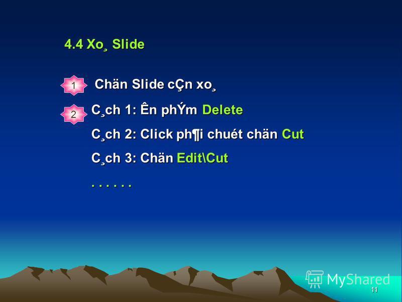 11 4.4 Xo¸ Slide 1 2 C¸ch 1: Ên phÝm Delete C¸ch 2: Click ph¶i chuét chän Cut C¸ch 3: Chän Edit\Cut...... Chän Slide cÇn xo¸