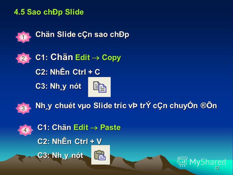 12 4.5 Sao chÐp Slide 1 Chän Slide cÇn sao chÐp 2 C1: Chän Edit Copy C2: NhÊn Ctrl + C C3: Nh¸y nót 3 Nh¸y chuét vµo Slide tríc vÞ trÝ cÇn chuyÓn ®Õn 4 C1: Chän Edit Paste C2: NhÊn Ctrl + V C3: Nh¸y nót