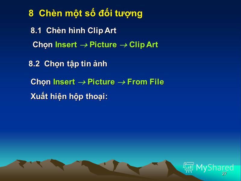 27 8 Chèn mt s đi tưng 8.1 Chèn hình Clip Art 8.2 Chn tp tin nh Chn Insert Picture Clip Art Chn Insert Picture From File Xut hin hp thoi: