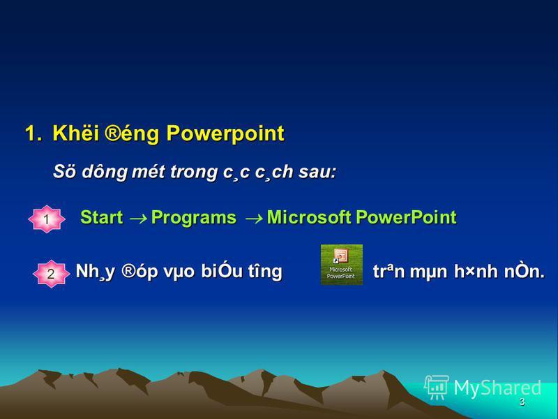 3 1.Khëi ®éng Powerpoint Sö dông mét trong c¸c c¸ch sau: 1 2 Nh¸y ®óp vµo biÓu tîng Start P PP Programs M MM Microsoft PowerPoint trªn mµn h×nh nÒn.