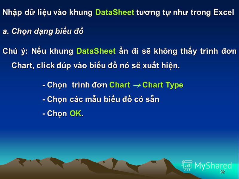 32 Nhp d liu vào khung DataSheet tương t như trong Excel a. Chn dng biu đ Chú ý: Nu khung DataSheet n đi s không thy trình đơn Chart, click đúp vào biu đ nó s xut hin. - Chn trình đơn Chart Chart Type - Chn các mu biu đ có sn - Chn OK.