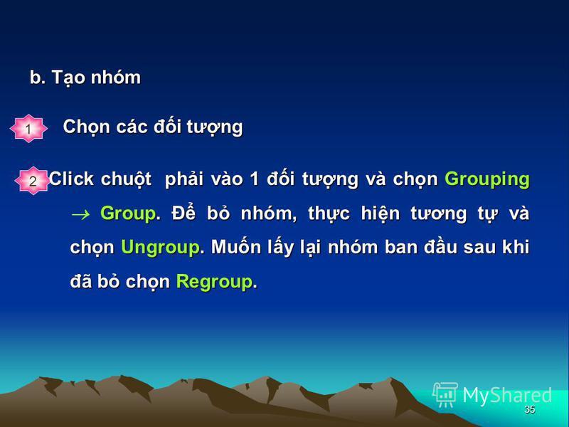 35 b. To nhóm 1 Chn các đi tưng 2 Click chut phi vào 1 đi tưng và chn Grouping Group. Đ b nhóm, thc hin tương t và chn Ungroup. Mun ly li nhóm ban đu sau khi đã b chn Regroup.