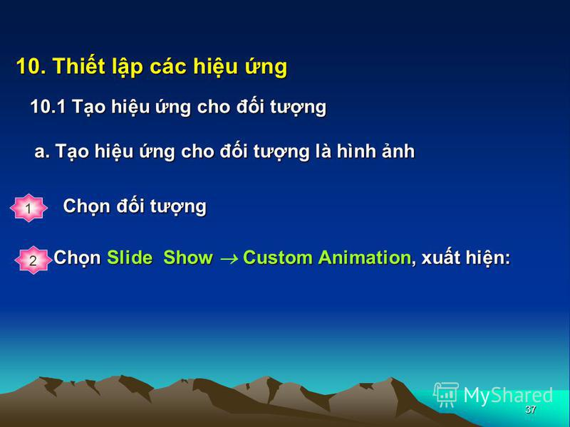 37 10. Thit lp các hiu ng 10.1 To hiu ng cho đi tưng a. To hiu ng cho đi tưng là hình nh Chn Slide Show Custom Animation, xut hin: 1 Chn đi tưng 2