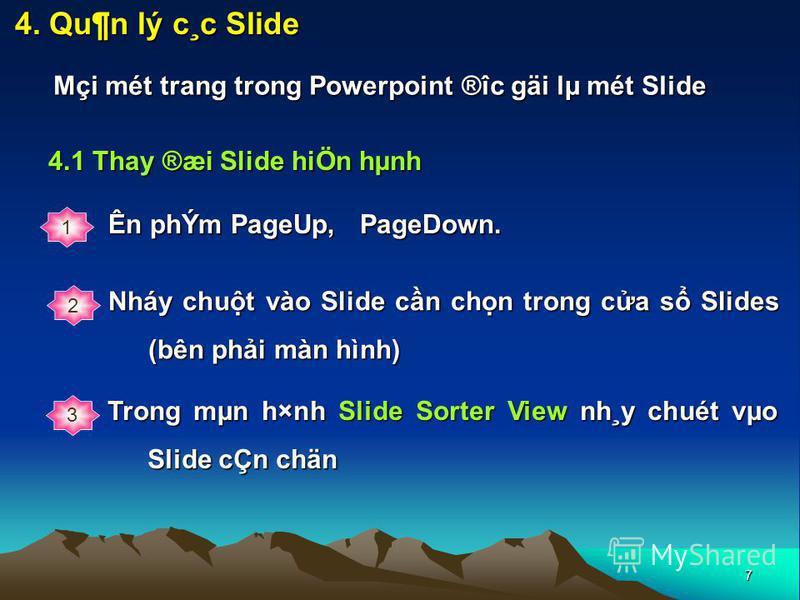 7 4. Qu¶n lý c¸c Slide Mçi mét trang trong Powerpoint ®îc gäi lµ mét Slide 4.1 Thay ®æi Slide hiÖn hµnh 1 2 Nháy chut vào Slide cn chn trong ca s Slides (bên phi màn hình) Ên phÝm PageUp, PageDown. 3 Trong mµn h×nh Slide Sorter View nh¸y chuét vµo S