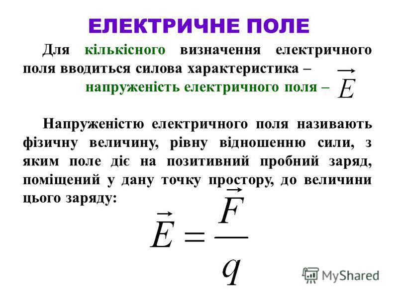 ЕЛЕКТРИЧНЕ ПОЛЕ Для кількісного визначення електричного поля вводиться силова характеристика – напруженість електричного поля – Напруженістю електричного поля називають фізичну величину, рівну відношенню сили, з яким поле діє на позитивний пробний за