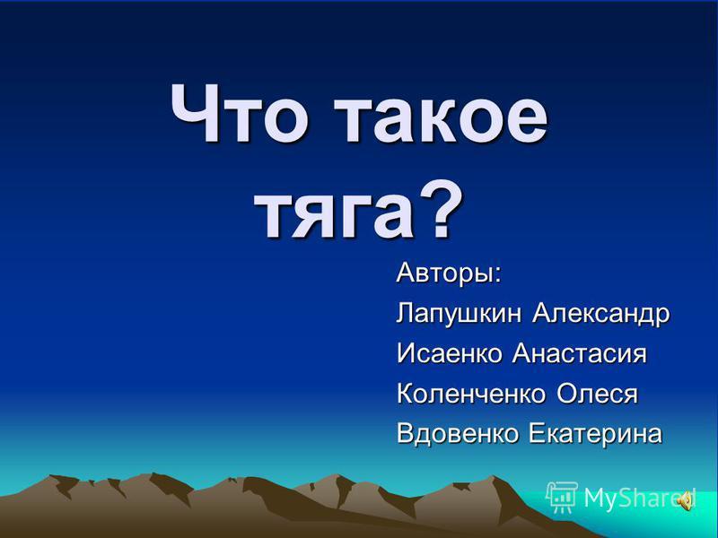 Что такое тяга? Авторы: Лапушкин Александр Исаенко Анастасия Коленченко Олеся Вдовенко Екатерина