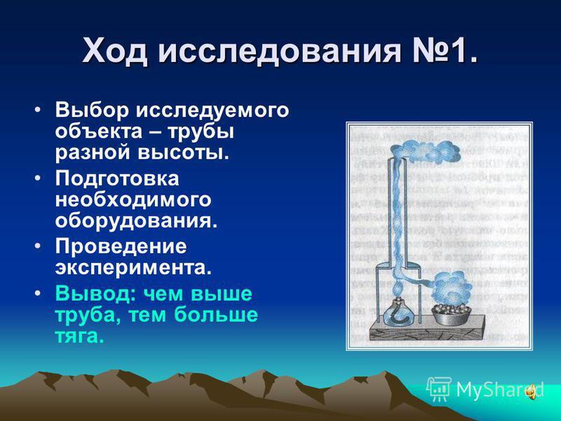 Ход исследования 1. Выбор исследуемого объекта – трубы разной высоты. Подготовка необходимого оборудования. Проведение эксперимента. Вывод: чем выше труба, тем больше тяга.