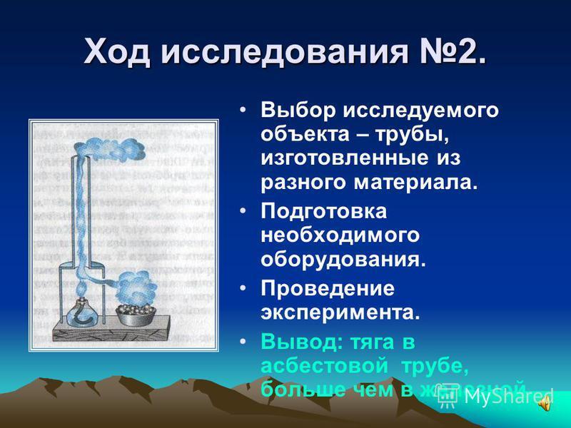 Ход исследования 2. Выбор исследуемого объекта – трубы, изготовленные из разного материала. Подготовка необходимого оборудования. Проведение эксперимента. Вывод: тяга в асбестовой трубе, больше чем в железной.