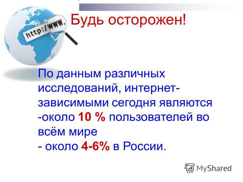 Будь осторожен! По данным различных исследований, интернет- зависимыми сегодня являются -около 10 % пользователей во всём мире - около 4-6% в России.