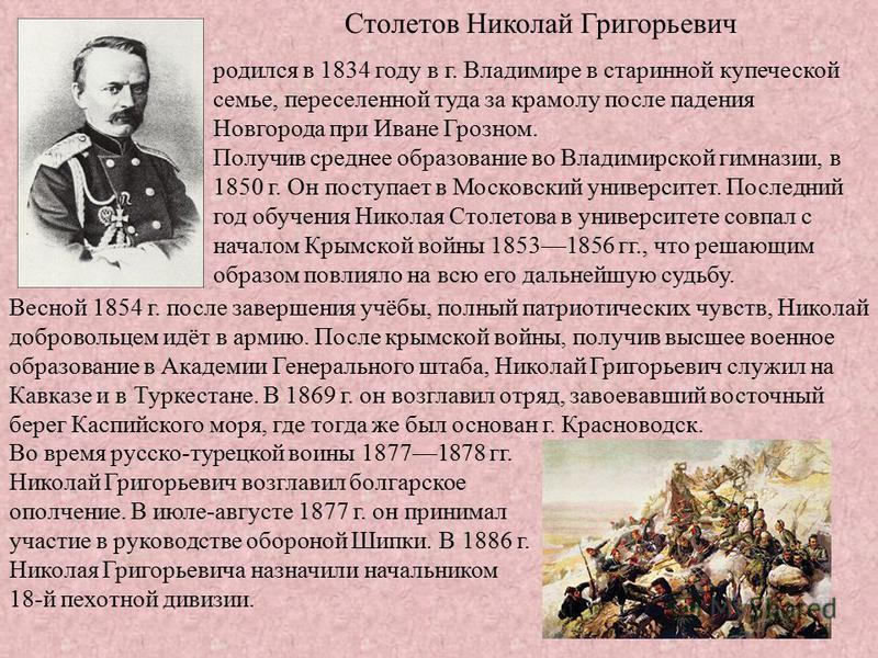 Столетов Николай Григорьевич родился в 1834 году в г. Владимире в старинной купеческой семье, переселенной туда за крамолу после падения Новгорода при Иване Грозном. Получив среднее образование во Владимирской гимназии, в 1850 г. Он поступает в Моско