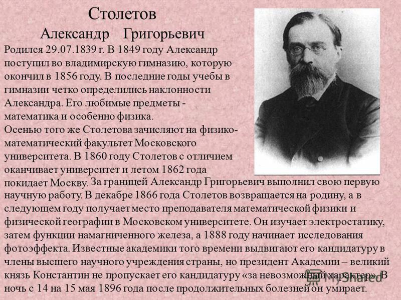 Столетов Александр Григорьевич Родился 29.07.1839 г. В 1849 году Александр поступил во владимирскую гимназию, которую окончил в 1856 году. В последние годы учебы в гимназии четко определились наклонности Александра. Его любимые предметы - математика