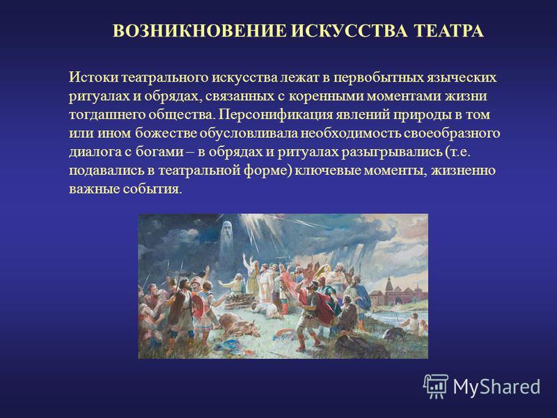 ВОЗНИКНОВЕНИЕ ИСКУССТВА ТЕАТРА Истоки театрального искусства лежат в первобытных языческих ритуалах и обрядах, связанных с коренными моментами жизни тогдашнего общества. Персонификация явлений природы в том или ином божестве обусловливала необходимос