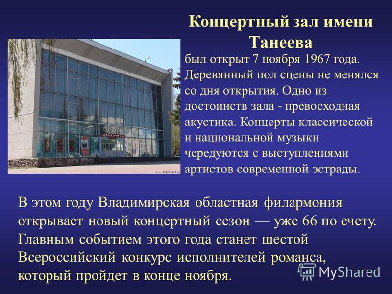 Концертный зал имени Танеева был открыт 7 ноября 1967 года. Деревянный пол сцены не менялся со дня открытия. Одно из достоинств зала - превосходная акустика. Концерты классической и национальной музыки чередуются с выступлениями артистов современной