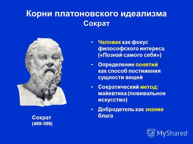 Корни платоновского идеализма Сократ Человек как фокус философского интереса («Познай самого себя») Определение понятий как способ постижения сущности вещей Сократический метод: майевтика (повивальное искусство) Добродетель как знание блага Сократ (4