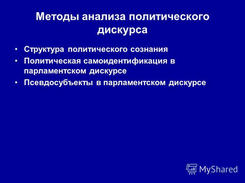 Методы анализа политического дискурса Структура политического сознания Политическая самоидентификация в парламентском дискурсе Псевдосубъекты в парламентском дискурсе