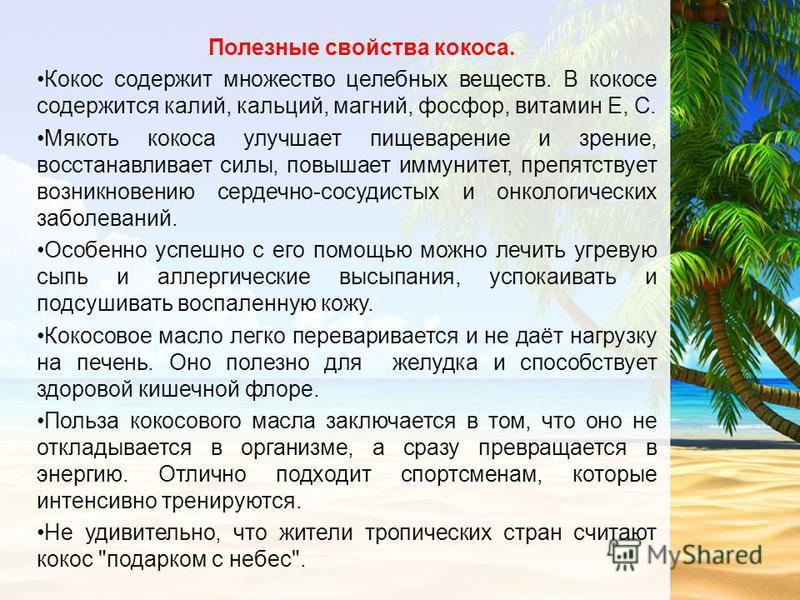 Полезные свойства кокоса. Кокос содержит множество целебных веществ. В кокосе содержится калий, кальций, магний, фосфор, витамин Е, С. Мякоть кокоса улучшает пищеварение и зрение, восстанавливает силы, повышает иммунитет, препятствует возникновению с
