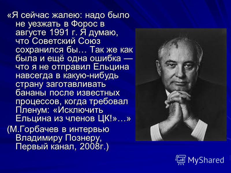 «Я сейчас жалею: надо было не уезжать в Форос в августе 1991 г. Я думаю, что Советский Союз сохранился бы… Так же как была и ещё одна ошибка что я не отправил Ельцина навсегда в какую-нибудь страну заготавливать бананы после известных процессов, когд