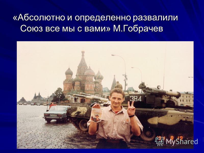 «Абсолютно и определенно развалили Союз все мы с вами» М.Гобрачев