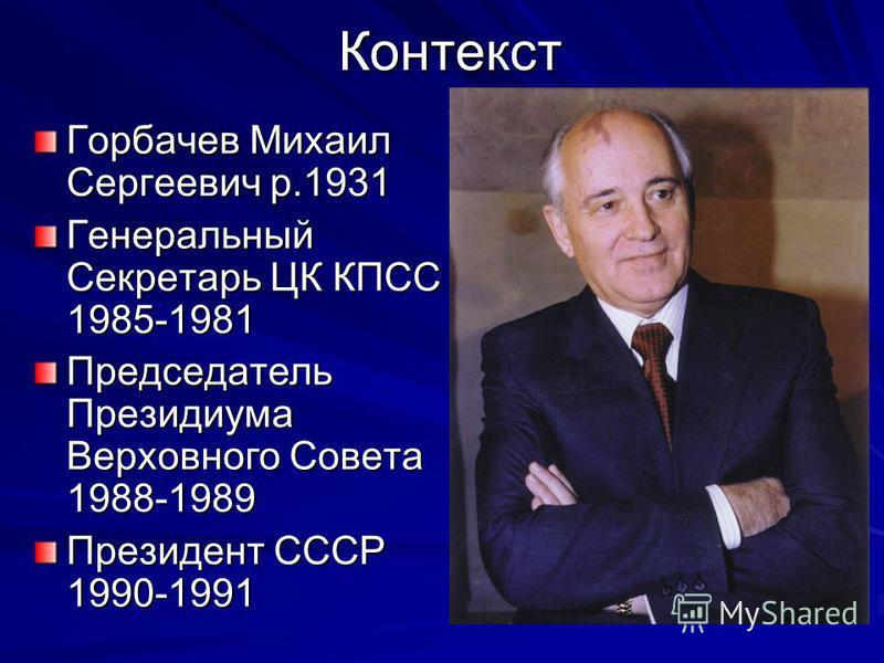 Контекст Горбачев Михаил Сергеевич р.1931 Генеральный Секретарь ЦК КПСС 1985-1981 Председатель Президиума Верховного Совета 1988-1989 Президент СССР 1990-1991