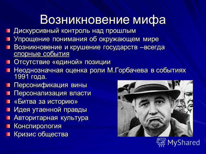 Возникновение мифа Дискурсивный контроль над прошлым Упрощение понимания об окружающем мире Возникновение и крушение государств –всегда спорные события Отсутствие «единой» позиции Неоднозначная оценка роли М.Горбачева в событиях 1991 года. Персонифик