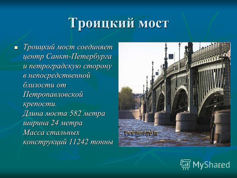 13 Троицкий мост Троицкий мост соединяет центр Санкт-Петербурга и петроградскую сторону в непосредственной близости от Петропавловской крепости. Длина моста 582 метра ширина 24 метра Масса стальных конструкций 11242 тонны Троицкий мост соединяет цент