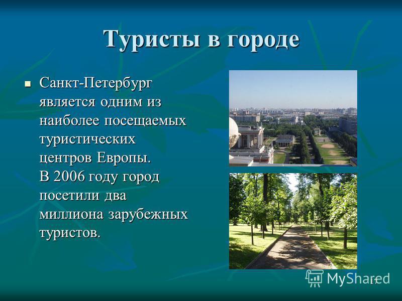 17 Туристы в городе Санкт-Петербург является одним из наиболее посещаемых туристических центров Европы. В 2006 году город посетили два миллиона зарубежных туристов. Санкт-Петербург является одним из наиболее посещаемых туристических центров Европы. В