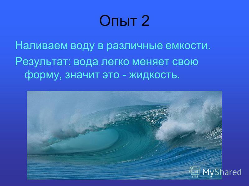 Опыт 2 Наливаем воду в различные емкости. Результат: вода легко меняет свою форму, значит это - жидкость.