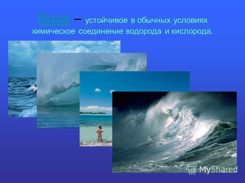 Вода Вода – устойчивое в обычных условиях химическое соединение водорода и кислорода.